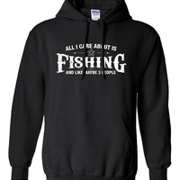 All I Care About is Fishing And Like Maybe 3 People Hoodie Hooded Hunting fishing Sweatshirt Shirt Mens Ladies Womens Youth Kids ML-503h