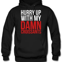 hurry up with my damn croissants hoodie