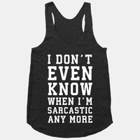 I Don't Even Know When I'm Sarcastic Any More