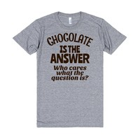 Chocolate is the Answer Who Cares What the Question is? | T-Shirt | SKREENED