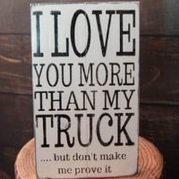 I Love You More Than My Truck..... but don't make me prove it