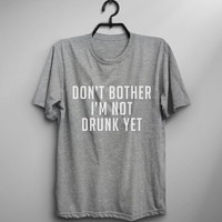 I'm not drunk yet funny t-shirts for women men gifts quote tee tumblr cool teen boys girls unisex shirt top graphic tee fangirls party