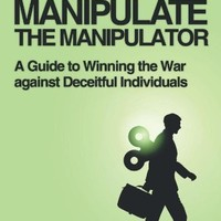 HOW TO MANIPULATE THE MANIPULATOR: A Guide to Winning the War against Deceitful Individuals