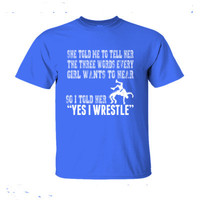 She Told Me To Tell Her The Three Words Every Girl Wants To Hear So I Told Her Yes I Wrestle - Ultra-Cotton T-Shirt