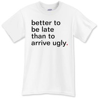 better to be late than to arrive ugly T-Shirt - Funny T-Shirts - Have A Great Life!™ Clothing
