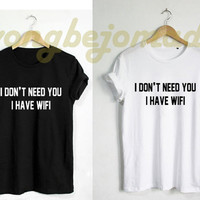I dont Need You I have wifi Shirt Tumblr Tshirt Funny Quote Unisex Size T-Shirt