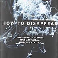 How to Disappear: Erase Your Digital Footprint, Leave False Trails, And Vanish Without A Trace 1st Edition