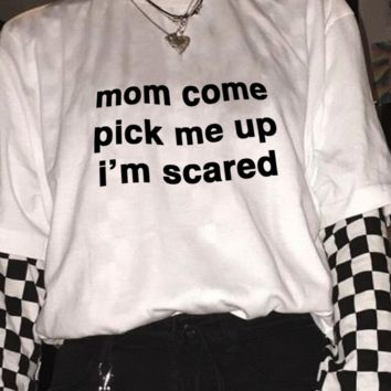 Mom Come Pick Me Up I'm Scared Tee