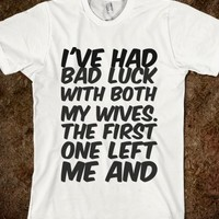 I'VE HAD BAD LUCK WITH BOTH MY WIVES. THE FIRST ONE LEFT ME AND