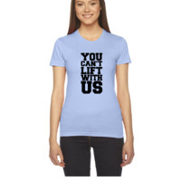 You Can't Lift With Us - Women's Tee