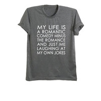 My life is like a romantic comedy shirt funny t shirts cool graphic tees for women mens shirts geek printed tee teen clothes size XS S M L