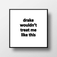 Quote Print & Frame - Drake Wouldn't Treat Me Like This