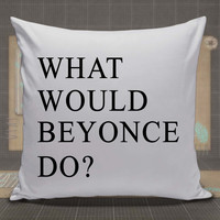 What Would Beyonce Do pillow case, pillow cover, cute and awesome pillow covers