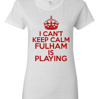 I Can't keep Calm Fulham Is Playing Tshirt. Ladies and Unisex Styles. Great Gift Ideas. Soccer Fans!!