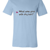 What wine goes with dog hair - Unisex T-shirt