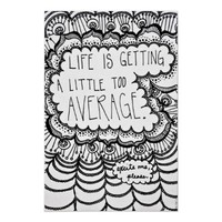 Life is Getting A Little Too Average. Print from Zazzle.com