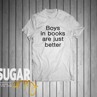 Boys in books are just better shirt for women girls, tumblr shirt, funny teenager fashion, teens, teenager style, Unisex style tshirt